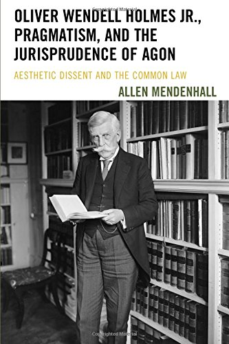 Oliver Wendell Holmes Jr., Pragmatism, and the Jurisprudence of Agon: Aesthetic Dissent and the Common Law by Allen P. Mendenhall