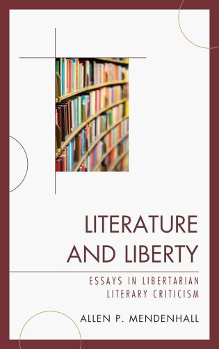 Literature and Liberty: Essays in Libertarian Literary Criticism by Allen P. Mendenhall